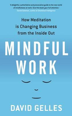 Mindful Work : How Meditation is Changing Business from the Inside Out - David Gelles