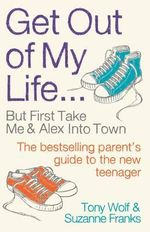 Get Out of My Life : The Bestselling Guide to Living with Teenagers - Tony Wolf