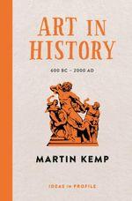 Art in History, 600 BC - 2000 AD : Ideas in Profile - Martin Kemp