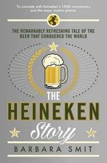 The Heineken Story : The Remarkably Refreshing Tale of the Beer That Conquered the World - Barbara Smit