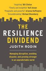 The Resilience Dividend : Managing Disruption, Avoiding Disaster, and Growing Stronger in an Unpredictable World - Judith Rodin