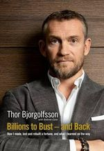 Billions to Bust and Back : How I Made, Lost and Rebuilt a Fortune - Thor Bjorgolfsson