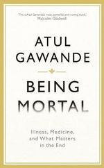 Being Mortal : Ageing, Illness, Medicine, and What Matters in the End - Atul Gawande