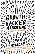 Growth Hacker Marketing : A Primer on the Future of PR, Marketing and Advertising - Ryan Holiday