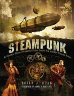 Steampunk : An Illustrated History of Fantastical Fiction, Fanciful Film and Other Victorian Visions - Brian J. Robb