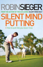 Silent Mind Putting : How To Putt Like You Never Miss - Robin Sieger