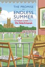 The Promise of Endless Summer : Cricket Lives from the Daily Telegraph