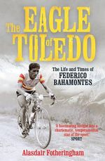 The Eagle of Toledo : The Life and Times of Federico Bahamontes - Alasdair Fotheringham