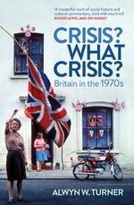 Crisis? What Crisis? : Britain in the 1970s - Alwyn W. Turner