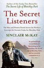 The Secret Listeners : The Men and Women Posted Across the World to Intercept the German Codes for Bletchley Park - Sinclair McKay