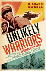 Unlikely Warriors : The British in the Spanish Civil War and the Struggle Against Fascism - Richard Baxell