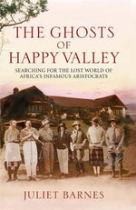 The Ghosts of Happy Valley : Searching for the Lost World of Africa's Infamous Aristocrats - Juliet Barnes