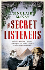 The Secret Listeners : How the y Service Intercepted the German Codes for Bletchley Park - Sinclair McKay