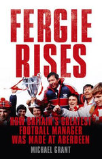 Fergie Rises : How Britain's Greatest Football Manager Was Made at Aberdeen - Michael Grant