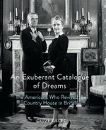 An Exuberant Catalogue of Dreams : The Americans Who Revived the Country House in Britain - Clive Aslet