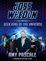 Joss Whedon : Geek King of the Universe - A Biography - Amy Pascale