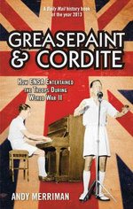 Greasepaint and Cordite : How ENSA Entertained the Troops During World War II - Andy Merriman