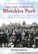 The Lost World of Bletchley Park : The Illustrated History of the Wartime Codebreaking Centre - Sinclair McKay