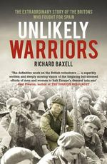 Unlikely Warriors : The Extraordinary Story of the Britons Who Fought in the Spanish Civil War - Richard Baxell