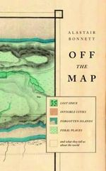 Off the Map : Lost Spaces, Invisible Cities, Forgotten Islands, Feral Places and What They Tell Us About the World - Alastair Bonnett