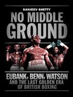 No Middle Ground : Eubank, Benn, Watson and the Golden Era of British Boxing - Sanjeev Shetty