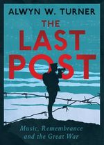 The Last Post : Music, Remembrance and the Great War - Alwyn W. Turner
