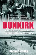 Dunkirk : From Disaster to Deliverance - Testimonies of the Last Survivors - Sinclair McKay