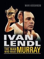 Ivan Lendl : The Man Who Made Murray - Mark Hodgkinson
