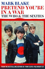 Pretend You're In A War : The Who and the Sixties - Mark Blake