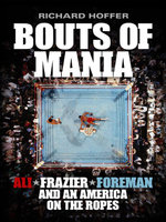 Bouts of Mania : Ali, Foreman, Frazier and an America on the Ropes - Richard Hoffer
