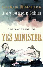 A Very Courageous Decision : The Inside Story of Yes Minister - Graham McCann
