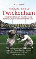 The Secret Life of Twickenham : The Story of Rugby Union's Iconic Fortress, the Players, Staff and Fans - Chris Jones