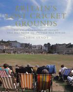 Britain's Lost Cricket Grounds : The Hallowed Homes of Cricket That Will Never See Another Ball Bowled - Chris Arnot
