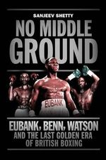 No Middle Ground : Eubank, Benn, Watson and the Golden Era of British Boxing - Sanjeev Shetty