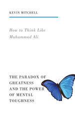 How to Think Like Muhammad Ali : The Paradox of Greatness and the Power of Mental Toughness - Kevin Mitchell