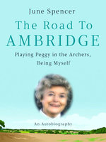 The Road to Ambridge : My Life, Peggy and The Archers - June Spencer