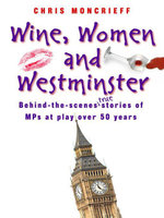 Wine, Women & Westminster : Behind the Scenes Stories of MPs at Play Over 50 Years - Chris Moncrieff