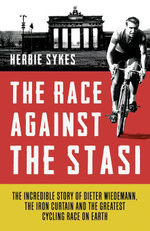 The Race Against the Stasi : The Incredible Story of Dieter Wiedemann, the Iron Curtain and the Greatest Cycling Race on Earth - Herbie Sykes