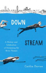 Downstream : A History and Celebration of Swimming the River Thames - Caitlin Davies