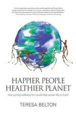 Happier People, Healthier Planet : How Putting Wellbeing First Would Help Sustain Life on Earth - Teresa Belton