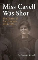 Miss Cavell Was Shot : The Diaries of Amy Hodson, 1914-1920 - Monica Kendall