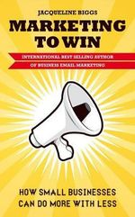 Marketing to Win : How Small Businesses Can Do More With Less - Jacqueline Biggs