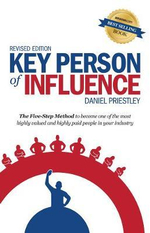 Key Person of Influence (Revised Edition) : The Five-Step Method to Become One of the Most Highly Valued and Highly Paid People in Your Industry - Daniel Priestley