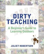 Dirty Teaching : A Beginner's Guide to Learning Outdoors - Juliet Robertson