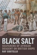 Black Salt : Seafarers of African Descent on British Ships - Ray Costello