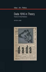Dada 1916 in Theory : Practices of Critical Resistance - Dafydd Jones