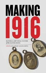 Making 1916 : Material and Visual Culture of the Easter Rising