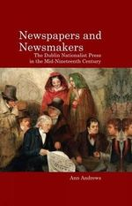 Newspapers and Newsmakers : The Dublin Nationalist Press in the Mid-Nineteenth Century - Ann Andrews