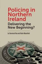 Policing in Northern Ireland : Delivering the New Beginning - Desmond Rea