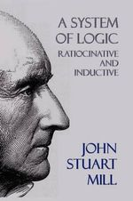 A System of Logic : Ratiocinative and Inductive - John Stuart Mill
